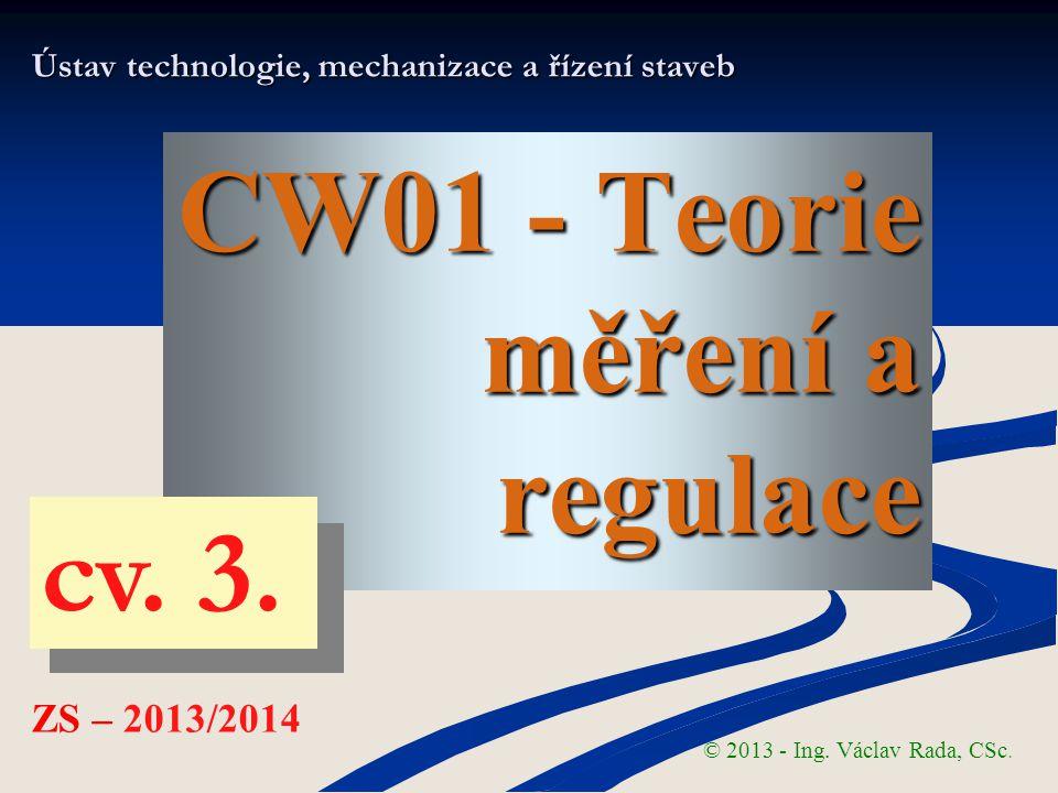 CW01 - Teorie měření a regulace Ústav technologie, mechanizace a řízení staveb © 2013 - Ing. Václav Rada, CSc. ZS – 2013/2014 cv. 3.