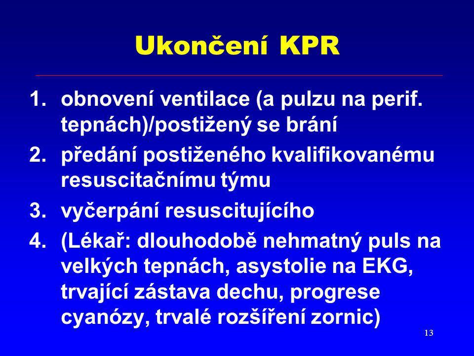 13 Ukončení KPR 1.obnovení ventilace (a pulzu na perif. tepnách)/postižený se brání 2.předání postiženého kvalifikovanému resuscitačnímu týmu 3.vyčerp