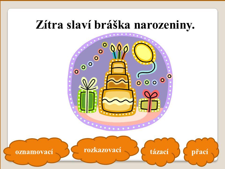 oznamovací rozkazovací tázacípřací Zítra slaví bráška narozeniny.