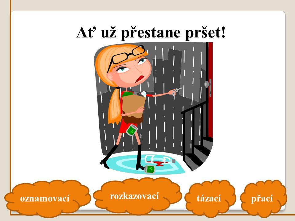 oznamovací rozkazovací tázacípřací Ať už přestane pršet!