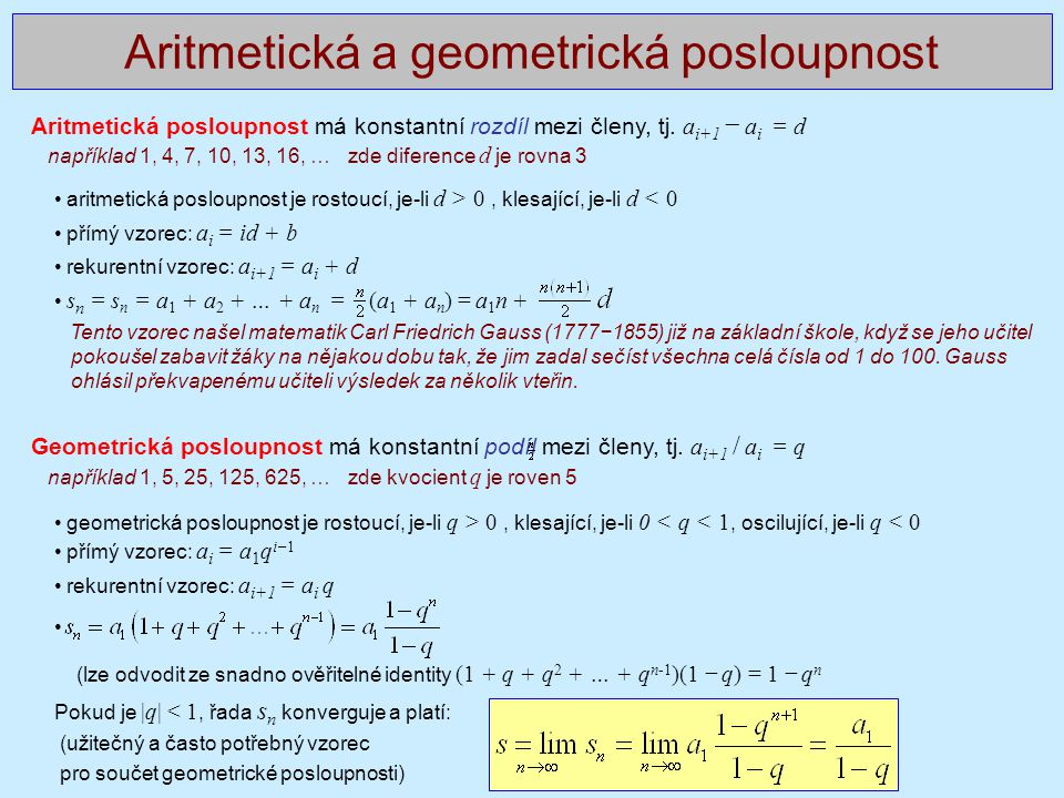 Aritmetická a geometrická posloupnost Aritmetická posloupnost má konstantní rozdíl mezi členy, tj. a i+1 − a i = d například 1, 4, 7, 10, 13, 16, … zd