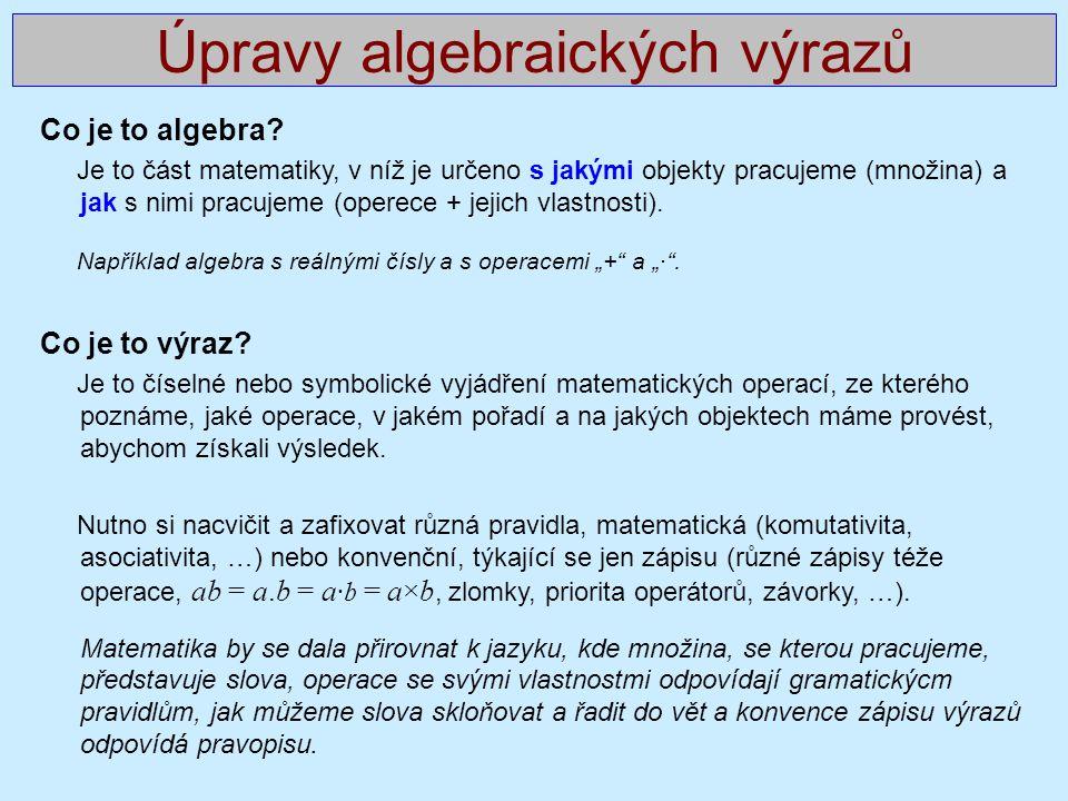 Úpravy algebraických výrazů Co je to algebra? Je to část matematiky, v níž je určeno s jakými objekty pracujeme (množina) a jak s nimi pracujeme (oper