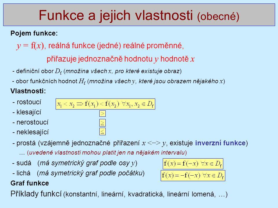 Pojem funkce: y = f(x), reálná funkce (jedné) reálné proměnné, přiřazuje jednoznačně hodnotu y hodnotě x - definiční obor D f (množina všech x, pro které existuje obraz) - obor funkčních hodnot H f (množina všech y, které jsou obrazem nějakého x ) Vlastnosti: - rostoucí - klesající - nerostoucí - neklesající - prostá (vzájemně jednoznačné přiřazení x y, existuje inverzní funkce) … (uvedené vlastnosti mohou platit jen na nějakém intervalu) - sudá (má symetrický graf podle osy y ) - lichá (má symetrický graf podle počátku) Graf funkce Příklady funkcí (konstantní, lineární, kvadratická, lineární lomená, …) Funkce a jejich vlastnosti (obecné)
