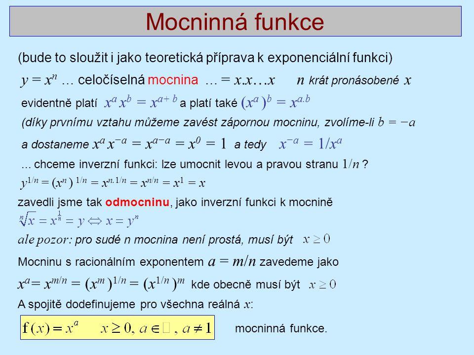 Mocninná funkce (bude to sloužit i jako teoretická příprava k exponenciální funkci) y = x n … celočíselná mocnina … = x.x…x n krát pronásobené x evidentně platí x a x b = x a+ b a platí také (x a ) b = x a.b (díky prvnímu vztahu můžeme zavést zápornou mocninu, zvolíme-li b = −a a dostaneme x a x −a = x a−a = x 0 = 1 a tedy x −a = 1/x a...