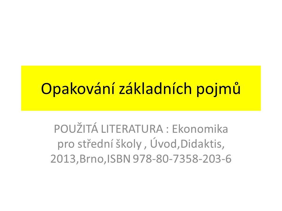 Opakování základních pojmů POUŽITÁ LITERATURA : Ekonomika pro střední školy, Úvod,Didaktis, 2013,Brno,ISBN 978-80-7358-203-6