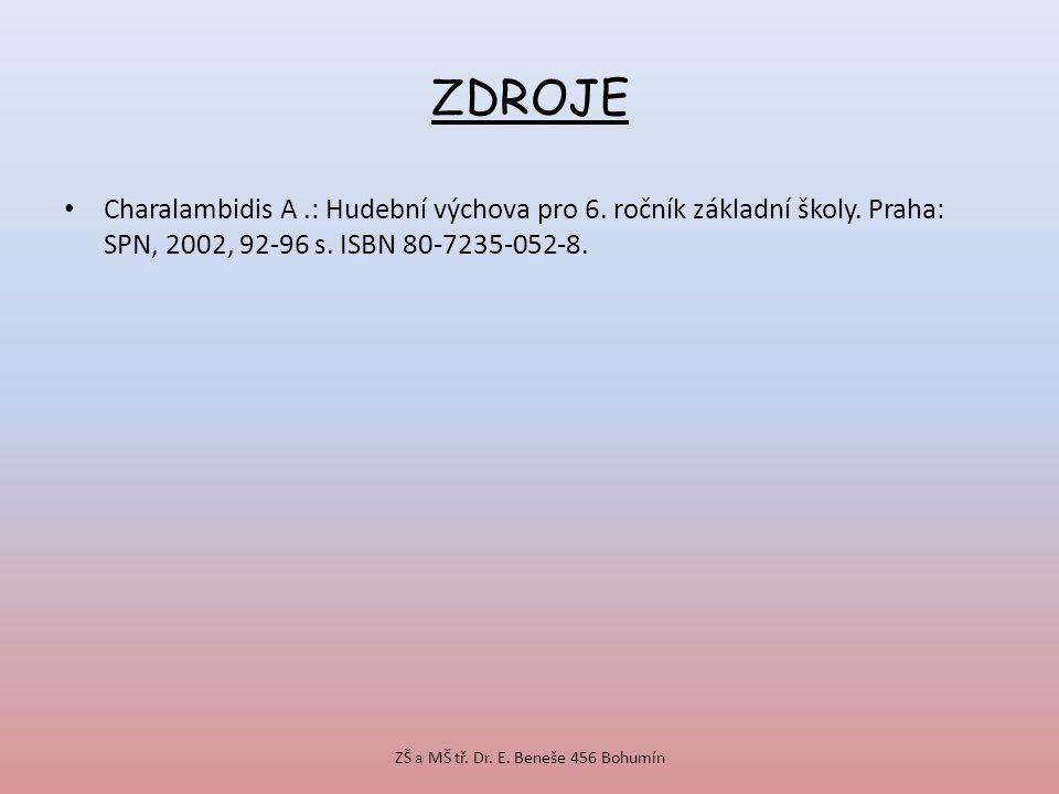 ZDROJE Charalambidis A.: Hudební výchova pro 6. ročník základní školy. Praha: SPN, 2002, 92-96 s. ISBN 80-7235-052-8. ZŠ a MŠ tř. Dr. E. Beneše 456 Bo