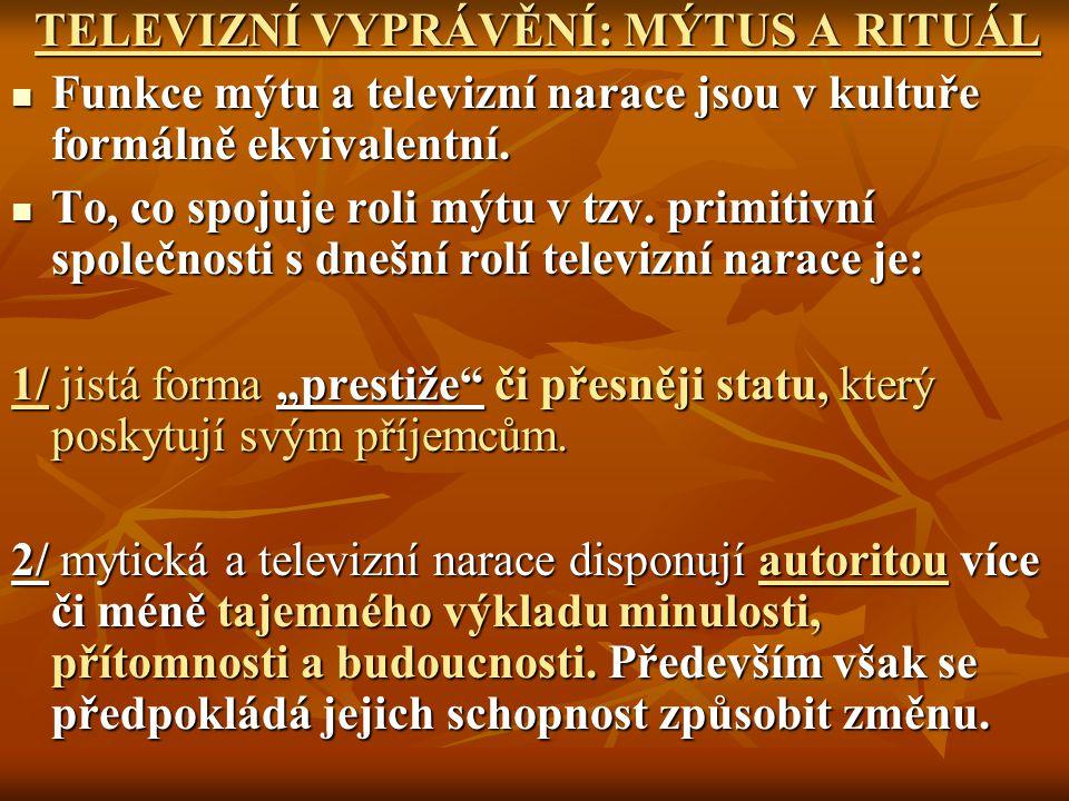 TELEVIZNÍ VYPRÁVĚNÍ: MÝTUS A RITUÁL TELEVIZNÍ VYPRÁVĚNÍ: MÝTUS A RITUÁL Funkce mýtu a televizní narace jsou v kultuře formálně ekvivalentní. Funkce mý