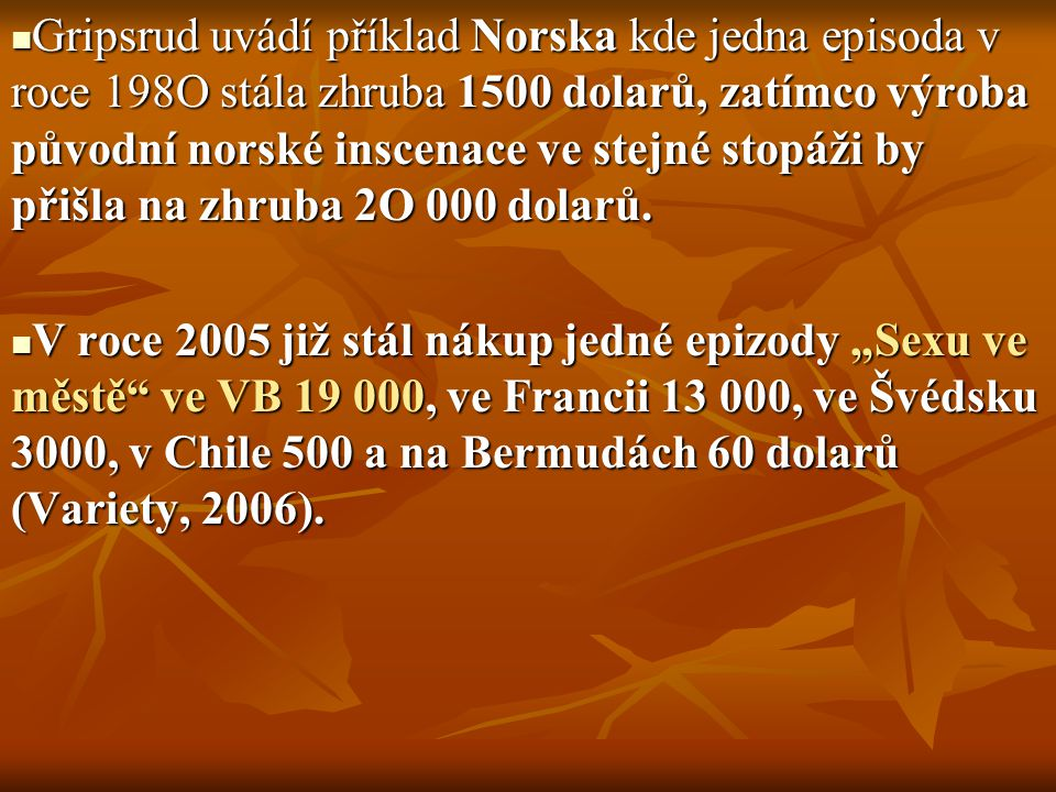 Gripsrud uvádí příklad Norska kde jedna episoda v roce 198O stála zhruba 1500 dolarů, zatímco výroba původní norské inscenace ve stejné stopáži by při