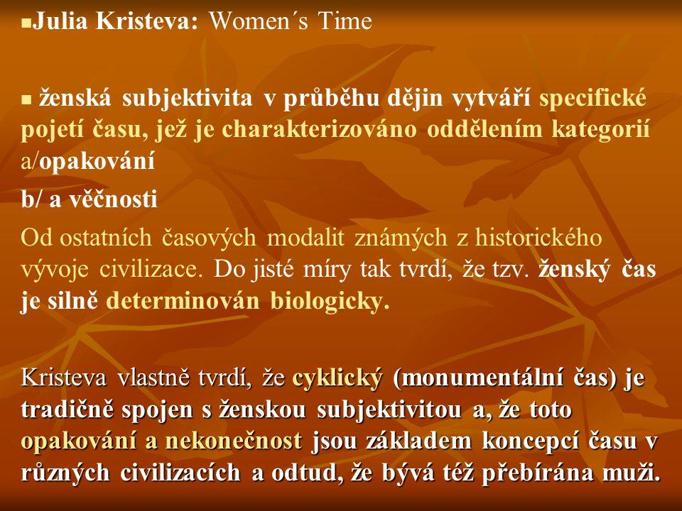 Julia Kristeva: Women´s Time ženská subjektivita v průběhu dějin vytváří specifické pojetí času, jež je charakterizováno oddělením kategorií a/opaková