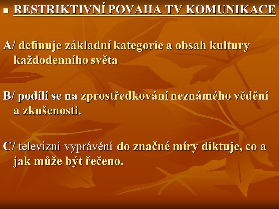 RESTRIKTIVNÍ POVAHA TV KOMUNIKACE RESTRIKTIVNÍ POVAHA TV KOMUNIKACE A/ definuje základní kategorie a obsah kultury každodenního světa B/ podílí se na