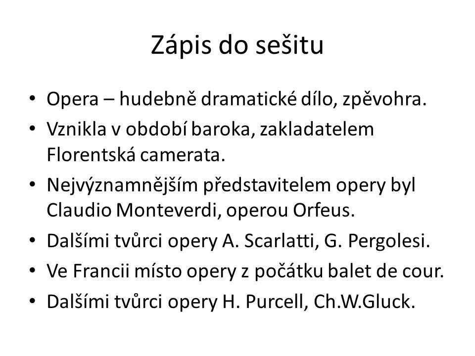 Zápis do sešitu Opera – hudebně dramatické dílo, zpěvohra. Vznikla v období baroka, zakladatelem Florentská camerata. Nejvýznamnějším představitelem o