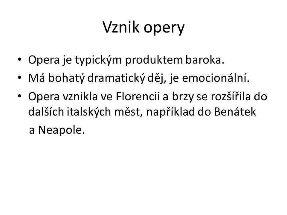 Vznik opery Opera je typickým produktem baroka. Má bohatý dramatický děj, je emocionální. Opera vznikla ve Florencii a brzy se rozšířila do dalších it