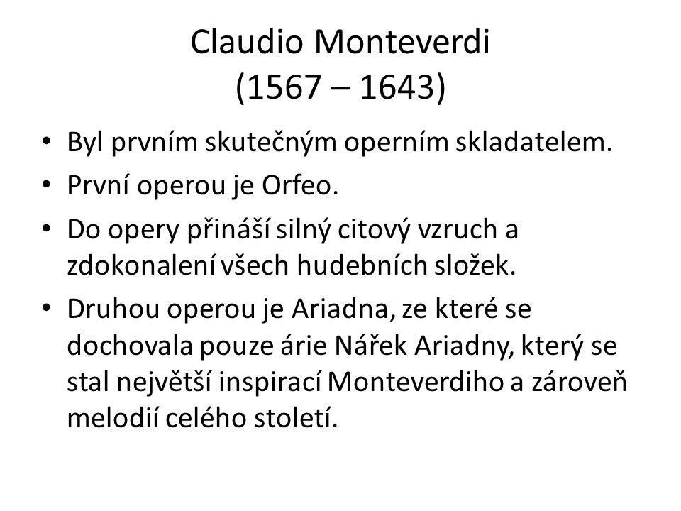 Claudio Monteverdi (1567 – 1643) Byl prvním skutečným operním skladatelem. První operou je Orfeo. Do opery přináší silný citový vzruch a zdokonalení v
