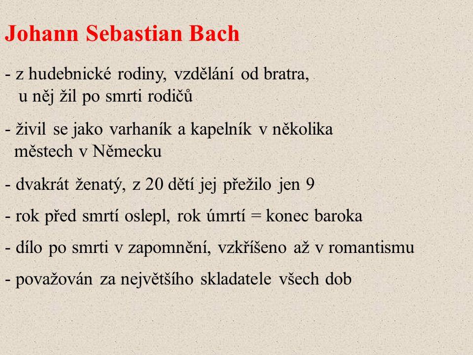 Johann Sebastian Bach - z hudebnické rodiny, vzdělání od bratra, u něj žil po smrti rodičů - živil se jako varhaník a kapelník v několika městech v Ně