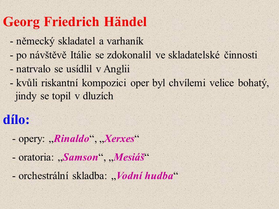 Georg Friedrich H ä ndel - německý skladatel a varhaník - po návštěvě Itálie se zdokonalil ve skladatelské činnosti - natrvalo se usídlil v Anglii - o