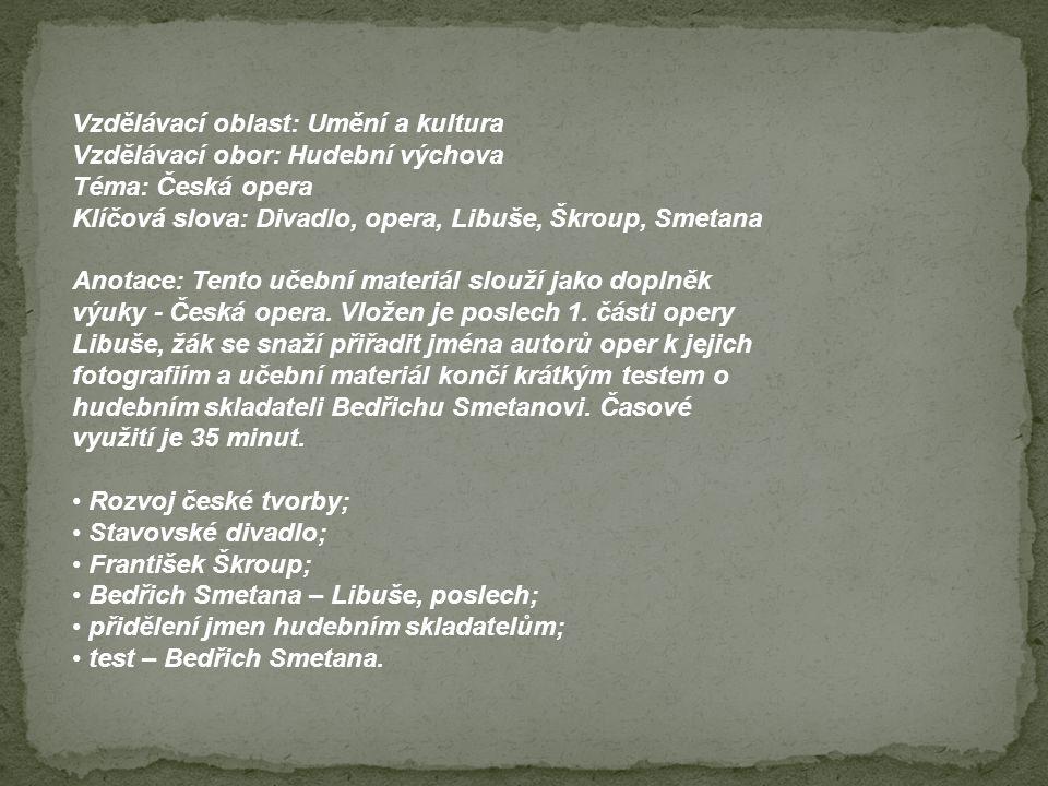 Vzdělávací oblast: Umění a kultura Vzdělávací obor: Hudební výchova Téma: Česká opera Klíčová slova: Divadlo, opera, Libuše, Škroup, Smetana Anotace: