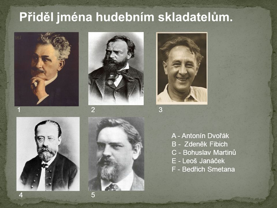 A - Antonín Dvořák B - Zdeněk Fibich C - Bohuslav Martinů E - Leoš Janáček F - Bedřich Smetana 123 45 Přiděl jména hudebním skladatelům.