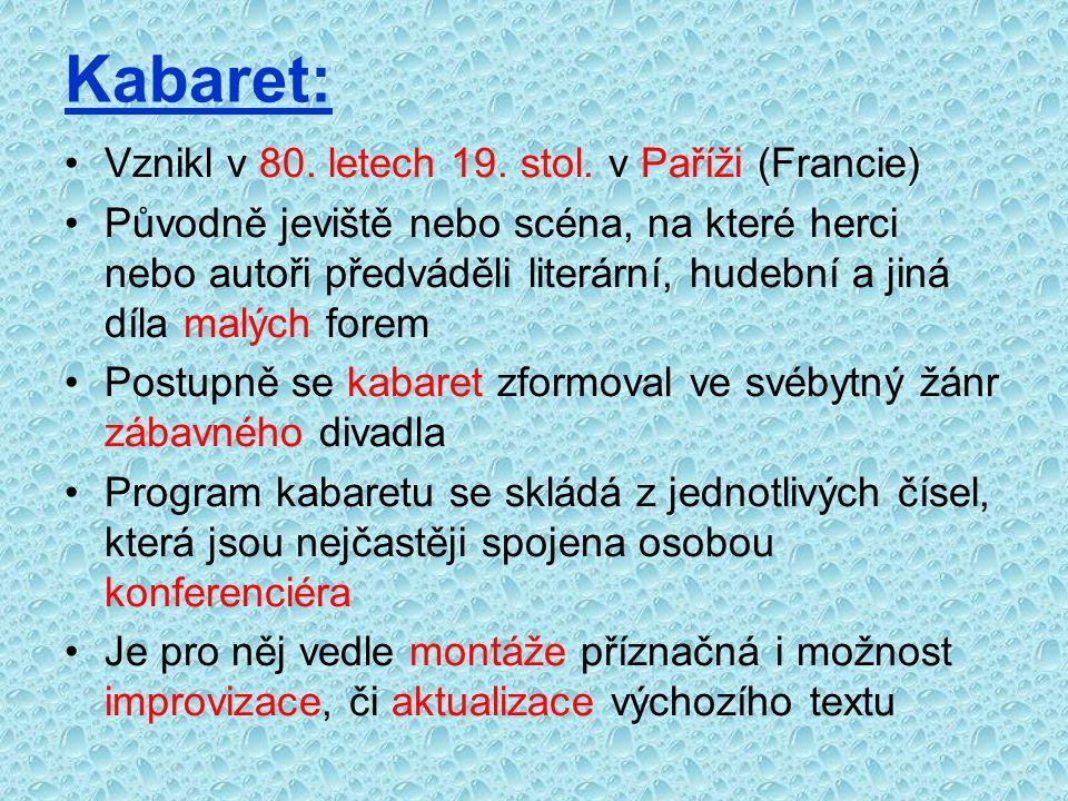 Kabaret: Vznikl v 80. letech 19. stol. v Paříži (Francie) Původně jeviště nebo scéna, na které herci nebo autoři předváděli literární, hudební a jiná