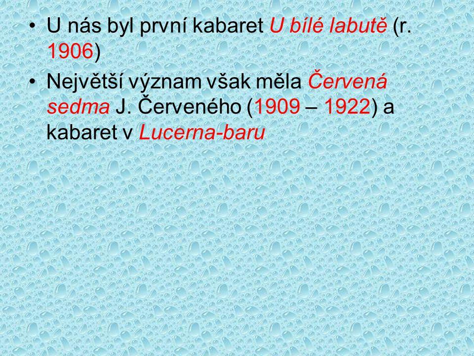 U nás byl první kabaret U bílé labutě (r. 1906) Největší význam však měla Červená sedma J. Červeného (1909 – 1922) a kabaret v Lucerna-baru