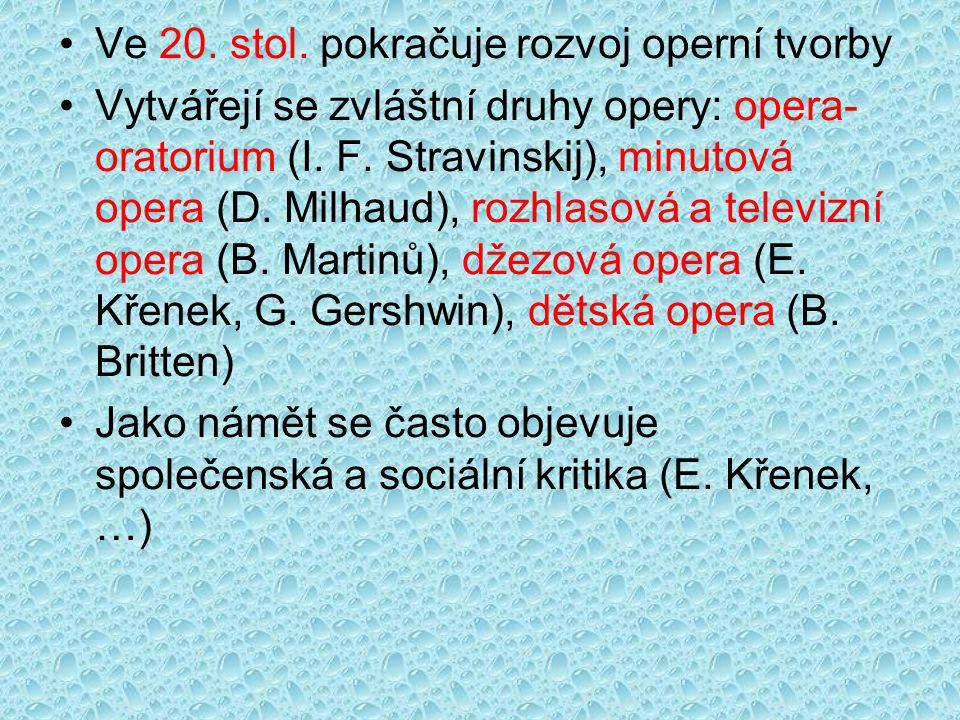 Ve 20. stol. pokračuje rozvoj operní tvorby Vytvářejí se zvláštní druhy opery: opera- oratorium (I. F. Stravinskij), minutová opera (D. Milhaud), rozh