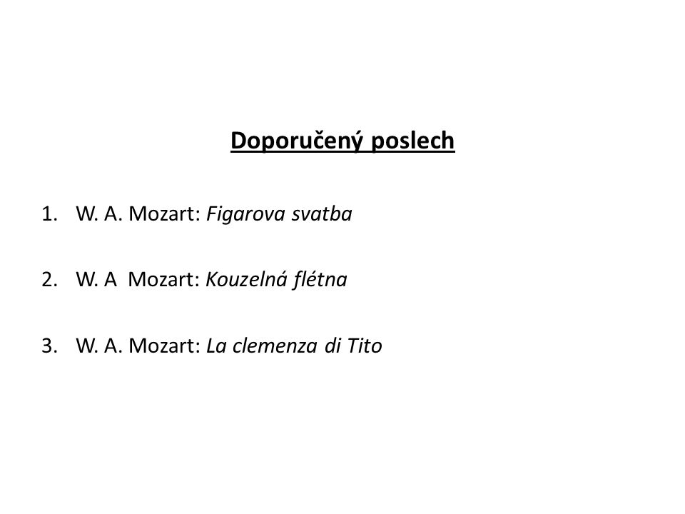 Doporučený poslech 1.W. A. Mozart: Figarova svatba 2.W. A Mozart: Kouzelná flétna 3.W. A. Mozart: La clemenza di Tito