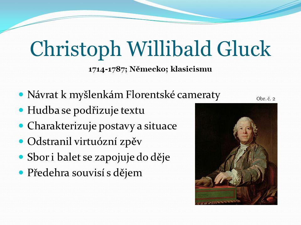 Christoph Willibald Gluck Návrat k myšlenkám Florentské cameraty Hudba se podřizuje textu Charakterizuje postavy a situace Odstranil virtuózní zpěv Sbor i balet se zapojuje do děje Předehra souvisí s dějem 1714-1787; Německo; klasicismu Obr.