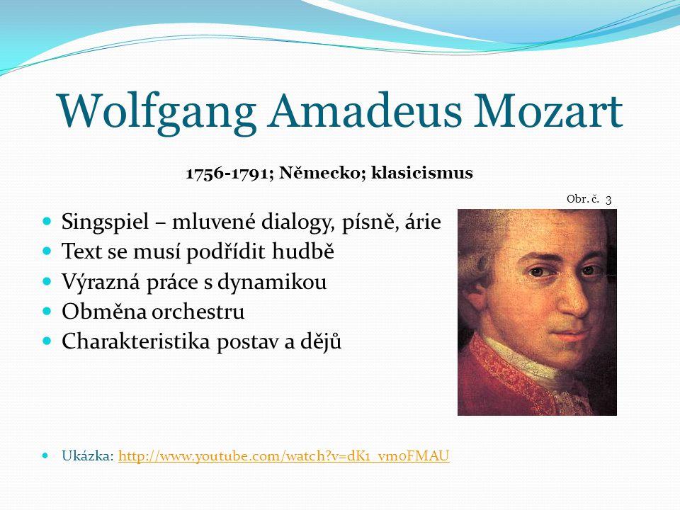 Wolfgang Amadeus Mozart Singspiel – mluvené dialogy, písně, árie Text se musí podřídit hudbě Výrazná práce s dynamikou Obměna orchestru Charakteristika postav a dějů Ukázka: http://www.youtube.com/watch?v=dK1_vm0FMAUhttp://www.youtube.com/watch?v=dK1_vm0FMAU 1756-1791; Německo; klasicismus Obr.