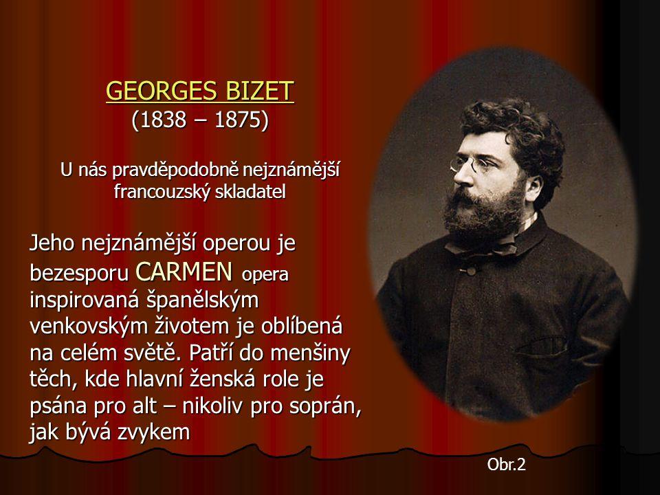 GEORGES BIZET GEORGES BIZET (1838 – 1875) U nás pravděpodobně nejznámější francouzský skladatel Jeho nejznámější operou je bezesporu CARMEN opera inspirovaná španělským venkovským životem je oblíbená na celém světě.
