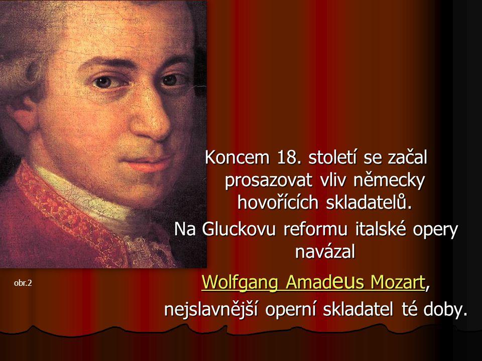 Koncem 18. století se začal prosazovat vliv německy hovořících skladatelů. Na Gluckovu reformu italské opery navázal Wolfgang Amad eu s MozartWolfgang