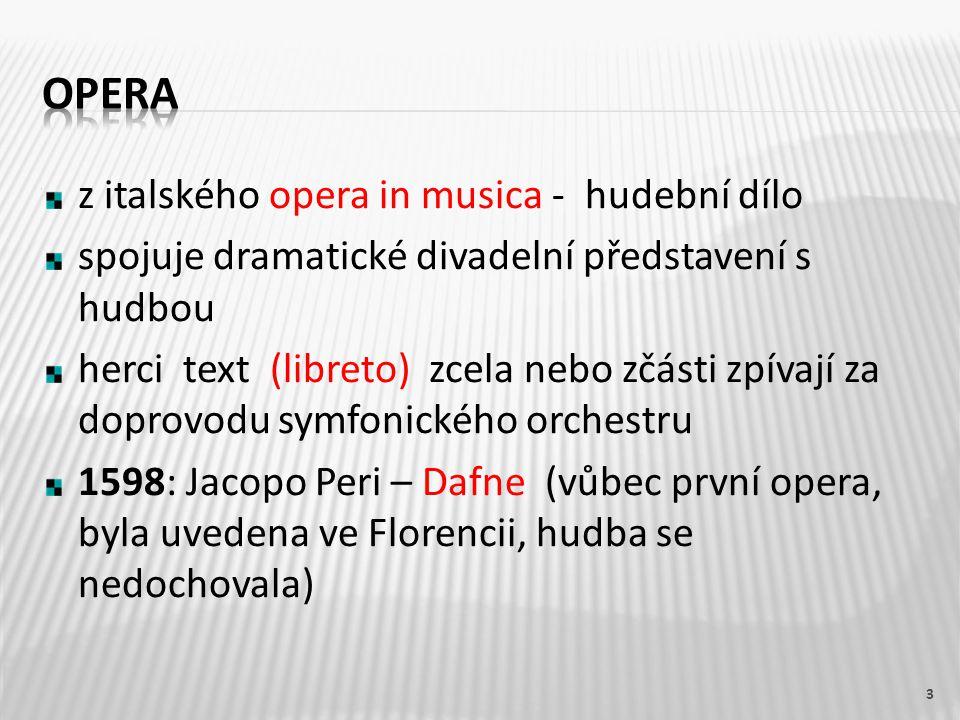 z italského opera in musica - hudební dílo spojuje dramatické divadelní představení s hudbou herci text (libreto) zcela nebo zčásti zpívají za doprovodu symfonického orchestru 1598: Jacopo Peri – Dafne (vůbec první opera, byla uvedena ve Florencii, hudba se nedochovala) 3