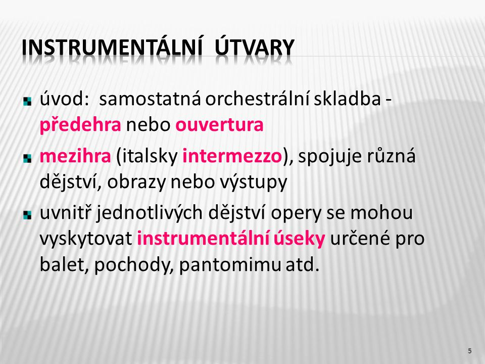 úvod: samostatná orchestrální skladba - předehra nebo ouvertura mezihra (italsky intermezzo), spojuje různá dějství, obrazy nebo výstupy uvnitř jednotlivých dějství opery se mohou vyskytovat instrumentální úseky určené pro balet, pochody, pantomimu atd.