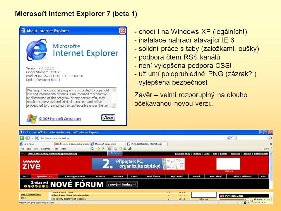 Microsoft Internet Explorer 7 (beta 1) - chodí i na Windows XP (legálních!) - instalace nahradí stávající IE 6 - solidní práce s taby (záložkami, oušky) - podpora čtení RSS kanálů - není vylepšena podpora CSS.