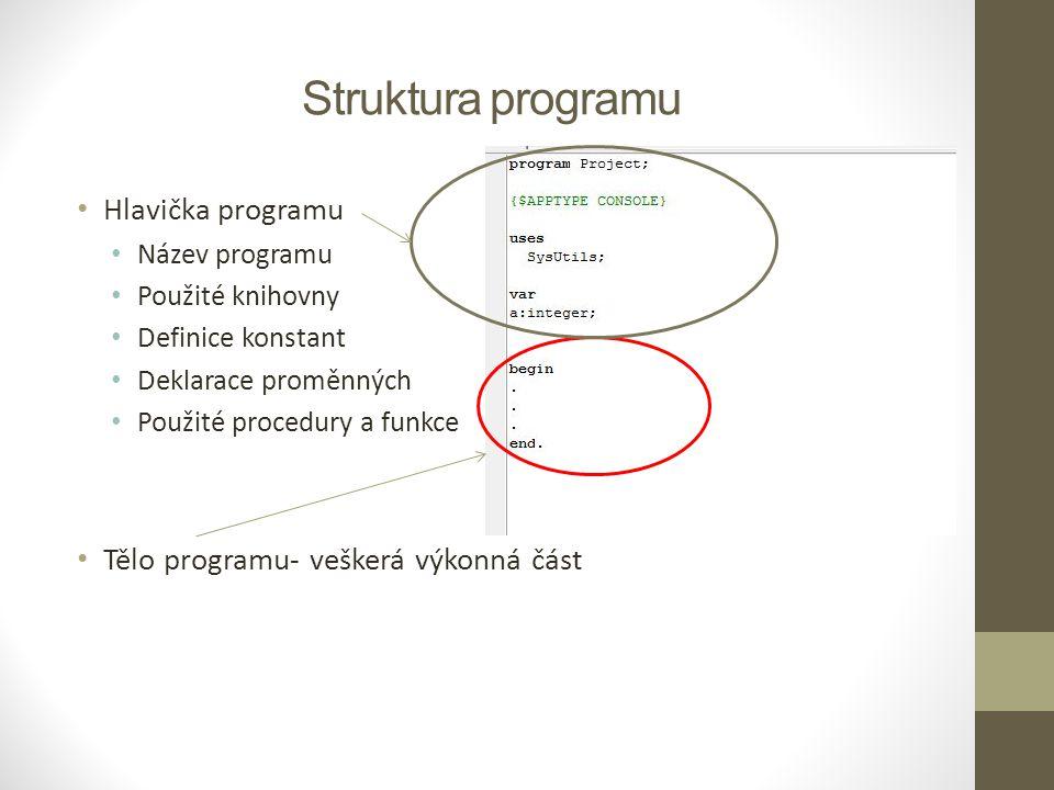 Struktura programu Hlavička programu Název programu Použité knihovny Definice konstant Deklarace proměnných Použité procedury a funkce Tělo programu-