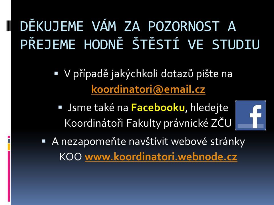 DĚKUJEME VÁM ZA POZORNOST A PŘEJEME HODNĚ ŠTĚSTÍ VE STUDIU  V případě jakýchkoli dotazů pište na koordinatori@email.cz koordinatori@email.cz  Jsme také na Facebooku, hledejte Koordinátoři Fakulty právnické ZČU  A nezapomeňte navštívit webové stránky KOO www.koordinatori.webnode.czwww.koordinatori.webnode.cz