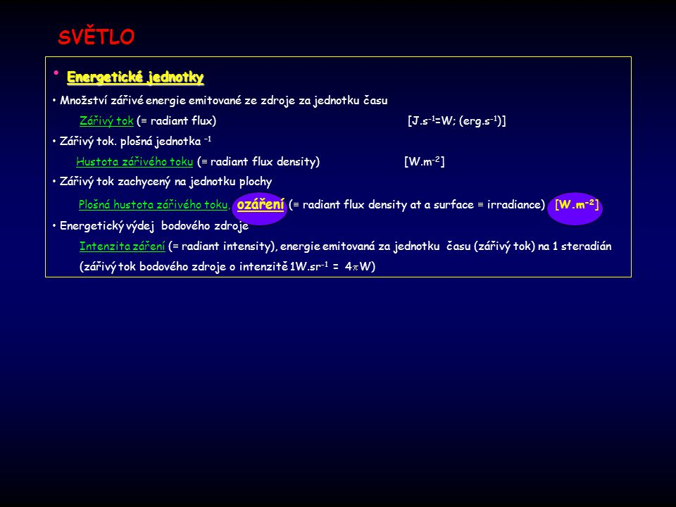 SVĚTLO Energetické jednotky Množství zářivé energie emitované ze zdroje za jednotku času Zářivý tok (  radiant flux) [J.s -1 =W; (erg.s -1 )] Zářivý