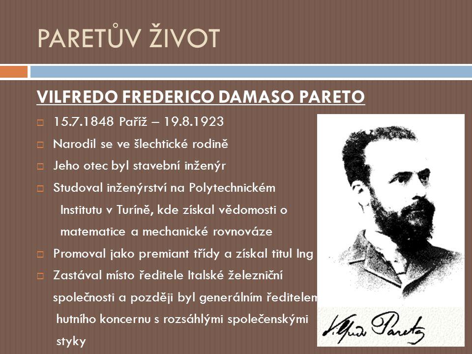PARETŮV ŽIVOT VILFREDO FREDERICO DAMASO PARETO  15.7.1848 Paříž – 19.8.1923  Narodil se ve šlechtické rodině  Jeho otec byl stavební inženýr  Studoval inženýrství na Polytechnickém Institutu v Turíně, kde získal vědomosti o matematice a mechanické rovnováze  Promoval jako premiant třídy a získal titul Ing  Zastával místo ředitele Italské železniční společnosti a později byl generálním ředitelem hutního koncernu s rozsáhlými společenskými styky