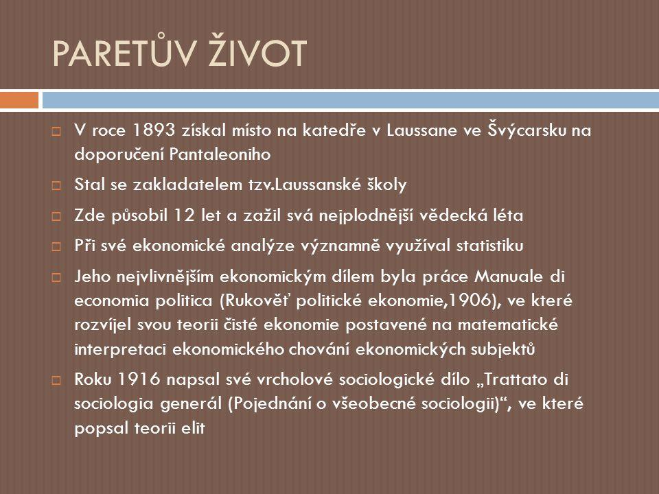 """PARETŮV ŽIVOT  V roce 1893 získal místo na katedře v Laussane ve Švýcarsku na doporučení Pantaleoniho  Stal se zakladatelem tzv.Laussanské školy  Zde působil 12 let a zažil svá nejplodnější vědecká léta  Při své ekonomické analýze významně využíval statistiku  Jeho nejvlivnějším ekonomickým dílem byla práce Manuale di economia politica (Rukověť politické ekonomie,1906), ve které rozvíjel svou teorii čisté ekonomie postavené na matematické interpretaci ekonomického chování ekonomických subjektů  Roku 1916 napsal své vrcholové sociologické dílo """"Trattato di sociologia generál (Pojednání o všeobecné sociologii) , ve které popsal teorii elit"""