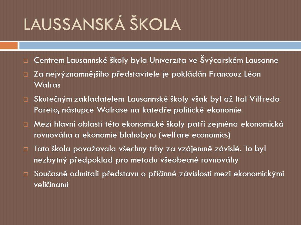 LAUSSANSKÁ ŠKOLA  Centrem Lausannské školy byla Univerzita ve Švýcarském Lausanne  Za nejvýznamnějšího představitele je pokládán Francouz Léon Walras  Skutečným zakladatelem Lausannské školy však byl až Ital Vilfredo Pareto, nástupce Walrase na katedře politické ekonomie  Mezi hlavní oblasti této ekonomické školy patří zejména ekonomická rovnováha a ekonomie blahobytu (welfare economics)  Tato škola považovala všechny trhy za vzájemně závislé.