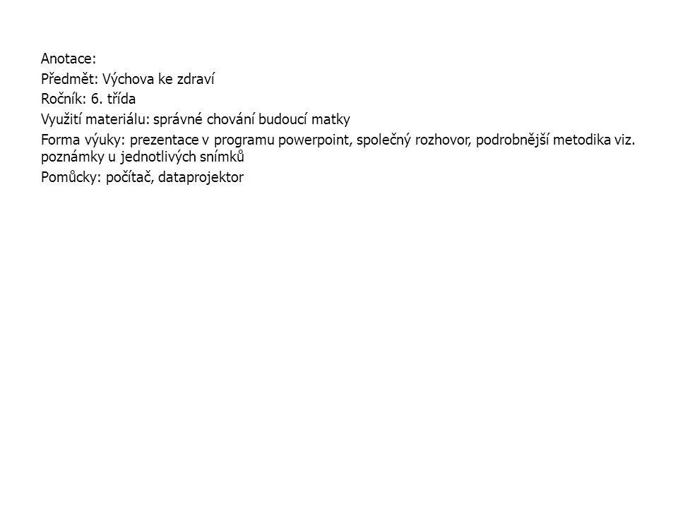 Anotace: Předmět: Výchova ke zdraví Ročník: 6. třída Využití materiálu: správné chování budoucí matky Forma výuky: prezentace v programu powerpoint, s