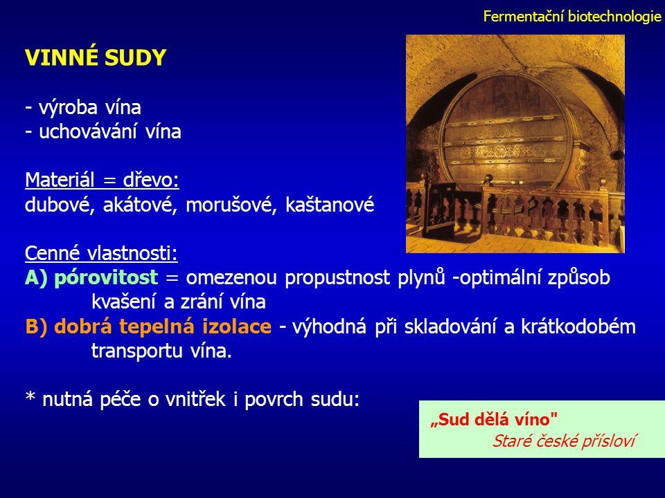 Fermentační biotechnologie VINNÉ SUDY - výroba vína - uchovávání vína Materiál = dřevo: dubové, akátové, morušové, kaštanové Cenné vlastnosti: A) pórovitost = omezenou propustnost plynů -optimální způsob kvašení a zrání vína B) dobrá tepelná izolace - výhodná při skladování a krátkodobém transportu vína.
