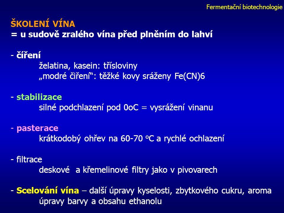 """Fermentační biotechnologie ŠKOLENÍ VÍNA = u sudově zralého vína před plněním do lahví - číření želatina, kasein: třísloviny """"modré čiření : těžké kovy sráženy Fe(CN)6 - stabilizace silné podchlazení pod 0oC = vysrážení vinanu - pasterace krátkodobý ohřev na 60-70 o C a rychlé ochlazení - filtrace deskové a křemelinové filtry jako v pivovarech - Scelování vína – další úpravy kyselosti, zbytkového cukru, aroma úpravy barvy a obsahu ethanolu"""