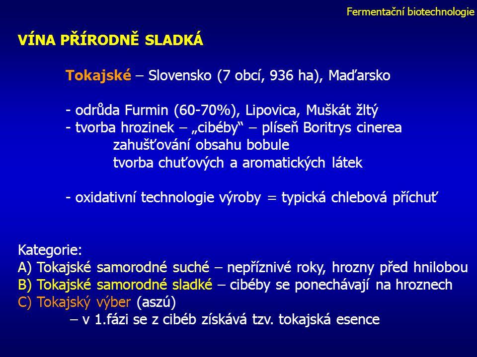 """Fermentační biotechnologie VÍNA PŘÍRODNĚ SLADKÁ Tokajské – Slovensko (7 obcí, 936 ha), Maďarsko - odrůda Furmin (60-70%), Lipovica, Muškát žltý - tvorba hrozinek – """"cibéby – plíseň Boritrys cinerea zahušťování obsahu bobule tvorba chuťových a aromatických látek - oxidativní technologie výroby = typická chlebová příchuť Kategorie: A) Tokajské samorodné suché – nepříznivé roky, hrozny před hnilobou B) Tokajské samorodné sladké – cibéby se ponechávají na hroznech C) Tokajský výber (aszú) – v 1.fázi se z cibéb získává tzv."""