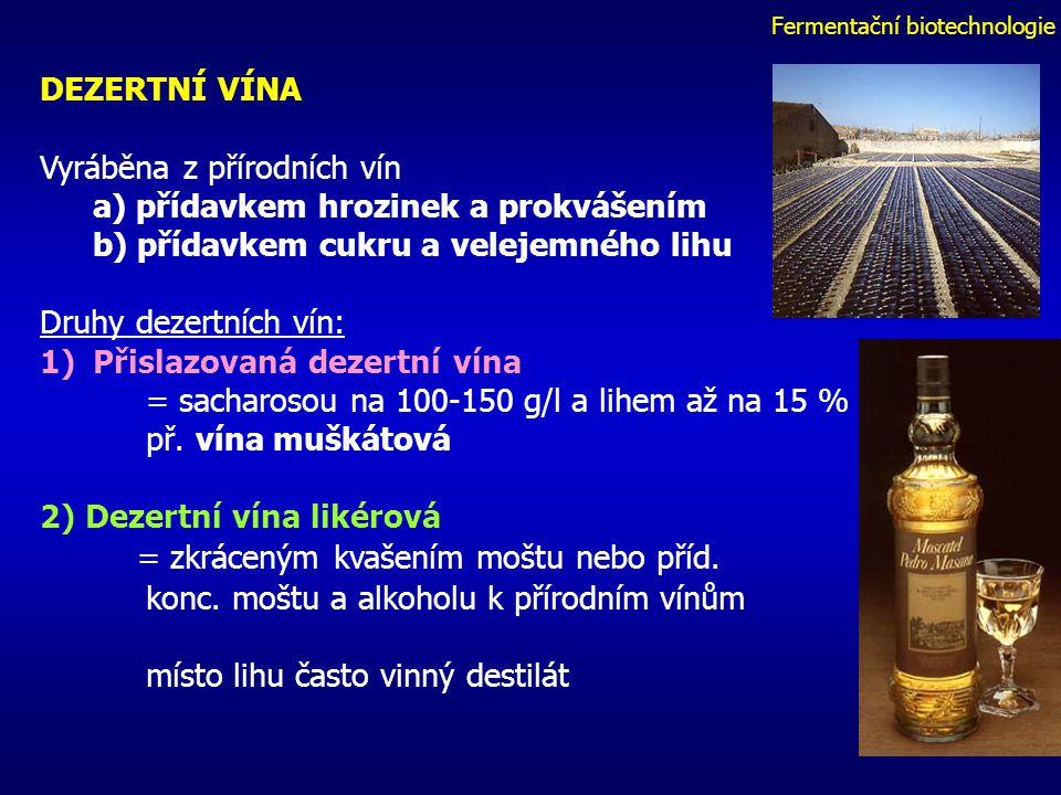 Fermentační biotechnologie DEZERTNÍ VÍNA Vyráběna z přírodních vín a) přídavkem hrozinek a prokvášením b) přídavkem cukru a velejemného lihu Druhy dezertních vín: 1)Přislazovaná dezertní vína = sacharosou na 100-150 g/l a lihem až na 15 % př.