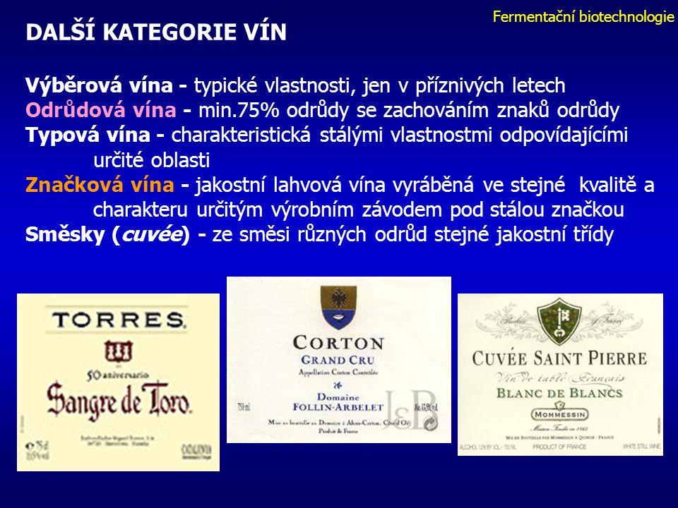 Fermentační biotechnologie DALŠÍ KATEGORIE VÍN Výběrová vína - typické vlastnosti, jen v příznivých letech Odrůdová vína - min.75% odrůdy se zachováním znaků odrůdy Typová vína - charakteristická stálými vlastnostmi odpovídajícími určité oblasti Značková vína - jakostní lahvová vína vyráběná ve stejné kvalitě a charakteru určitým výrobním závodem pod stálou značkou Směsky (cuvée) - ze směsi různých odrůd stejné jakostní třídy