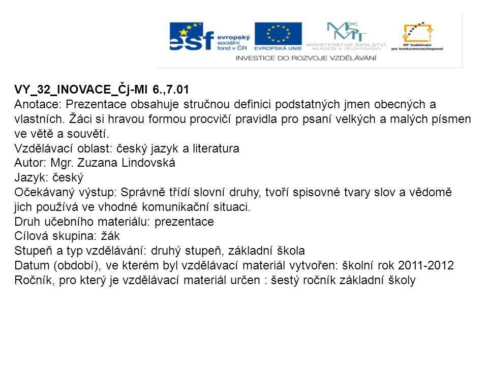 VY_32_INOVACE_Čj-Ml 6.,7.01 Anotace: Prezentace obsahuje stručnou definici podstatných jmen obecných a vlastních. Žáci si hravou formou procvičí pravi