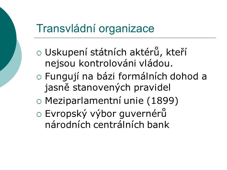Transvládní organizace  Uskupení státních aktérů, kteří nejsou kontrolováni vládou.  Fungují na bázi formálních dohod a jasně stanovených pravidel 