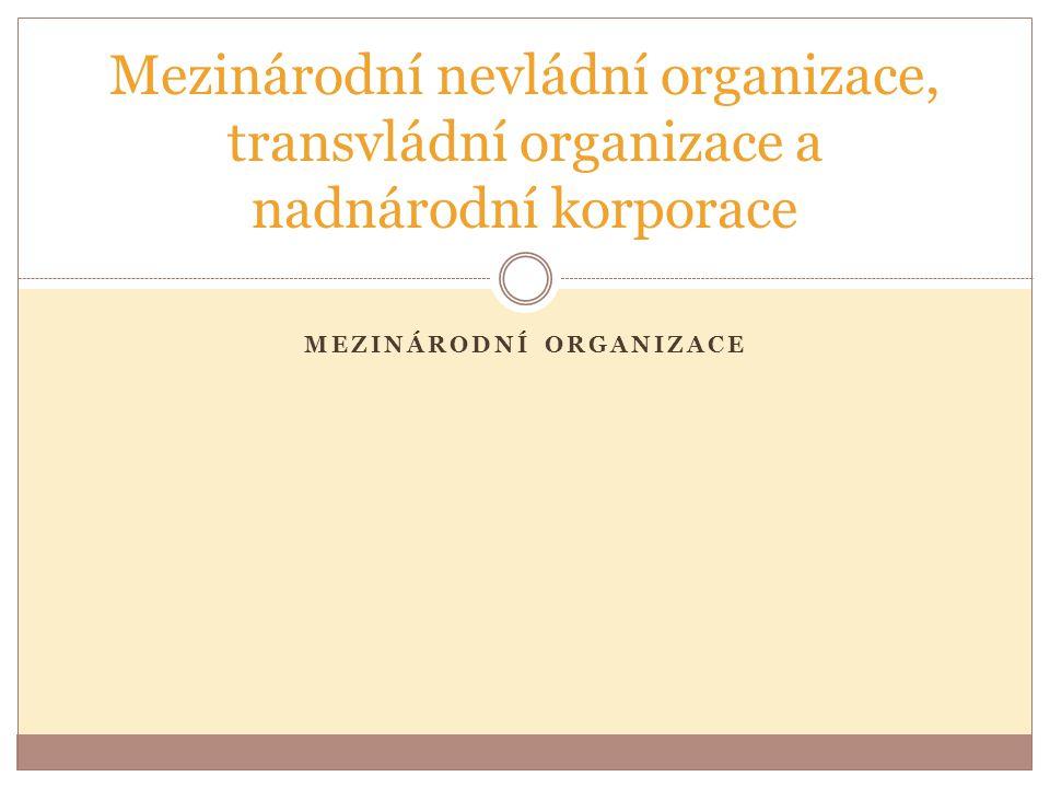 MEZINÁRODNÍ ORGANIZACE Mezinárodní nevládní organizace, transvládní organizace a nadnárodní korporace