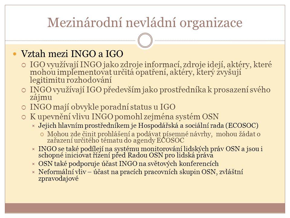 Mezinárodní nevládní organizace Vztah mezi INGO a IGO  IGO využívají INGO jako zdroje informací, zdroje idejí, aktéry, které mohou implementovat určitá opatření, aktéry, který zvyšují legitimitu rozhodování  INGO využívají IGO především jako prostředníka k prosazení svého zájmu  INGO mají obvykle poradní status u IGO  K upevnění vlivu INGO pomohl zejména systém OSN  Jejich hlavním prostředníkem je Hospodářská a sociální rada (ECOSOC) Mohou zde činit prohlášení a podávat písemné návrhy, mohou žádat o zařazení určitého tématu do agendy ECOSOC  INGO se také podílejí na systému monitorování lidských práv OSN a jsou i schopné iniciovat řízení před Radou OSN pro lidská práva  OSN také podporuje účast INGO na světových konferencích  Neformální vliv – účast na pracích pracovních skupin OSN, zvláštní zpravodajové