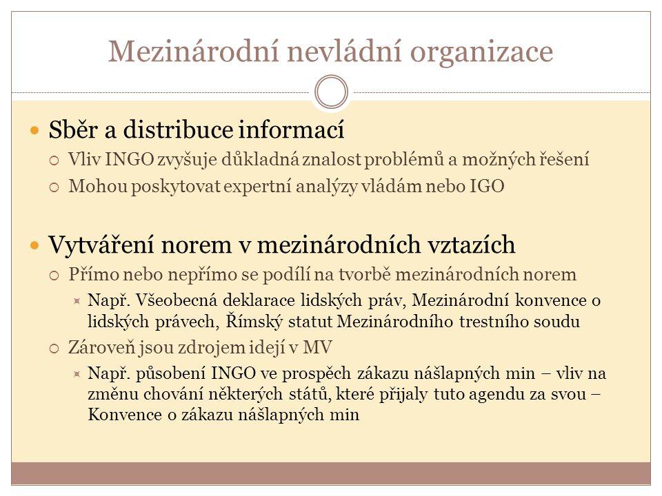 Mezinárodní nevládní organizace Sběr a distribuce informací  Vliv INGO zvyšuje důkladná znalost problémů a možných řešení  Mohou poskytovat expertní analýzy vládám nebo IGO Vytváření norem v mezinárodních vztazích  Přímo nebo nepřímo se podílí na tvorbě mezinárodních norem  Např.