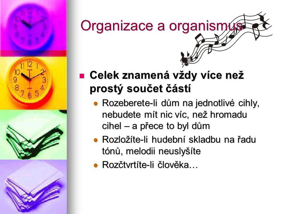 Organizace a organismus Celek znamená vždy více než prostý součet částí Celek znamená vždy více než prostý součet částí Rozeberete-li dům na jednotliv